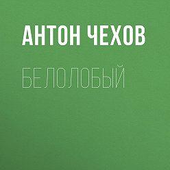 Антон Чехов - Белолобый