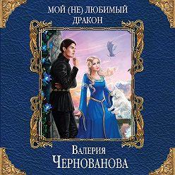 Валерия Чернованова - Мой (не)любимый дракон
