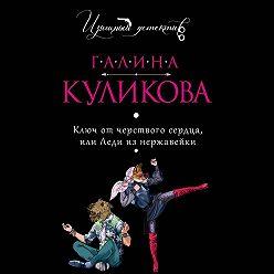 Галина Куликова - Ключ от черствого сердца, или Леди из нержавейки