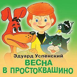Эдуард Успенский - Весна в Простоквашино