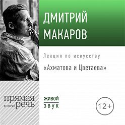 Дмитрий Макаров - Лекция «Ахматова и Цветаева»