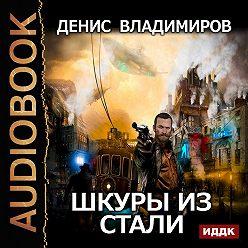 Денис Владимиров - Шкуры из стали