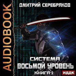 Дмитрий Серебряков - Система. Восьмой уровень. Книга 2