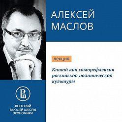 Алексей Маслов - Китай как саморефлексия российской политической культуры