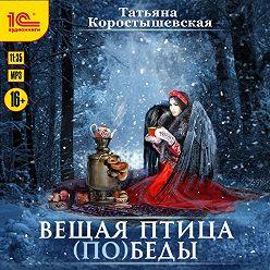 Татьяна Коростышевская - Вещая птица (по)беды