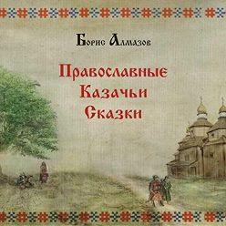 Борис Алмазов - Православные казачьи сказки