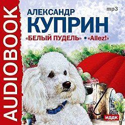 Александр Куприн - Белый пудель, Allez!