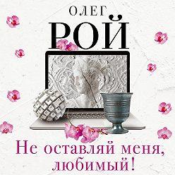 Олег Рой - Не оставляй меня, любимый!