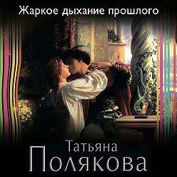 Татьяна Полякова - Жаркое дыхание прошлого