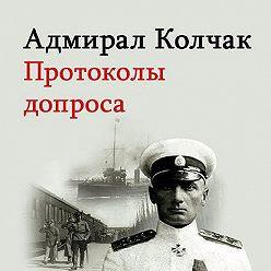Александр Колчак - Адмирал Колчак. Протоколы допроса