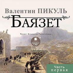 Валентин Пикуль - Баязет (часть первая)