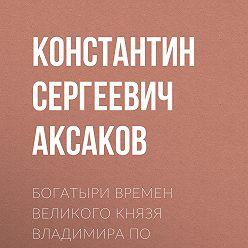 Константин Аксаков - Богатыри времен великого князя Владимира по русским песням