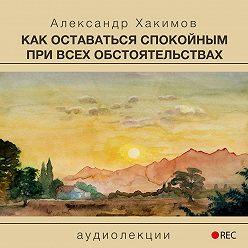 Александр Хакимов - Как оставаться спокойным при всех обстоятельствах