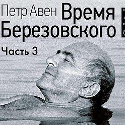 Петр Авен - Время Березовского (часть 3-я, финальная)