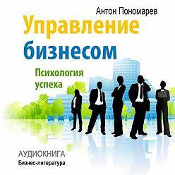 Антон Пономарев - Управление бизнесом: психология успеха