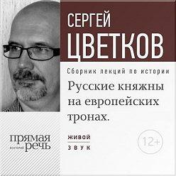 Сергей Цветков - Лекция «Русские княжны на европейских тронах»