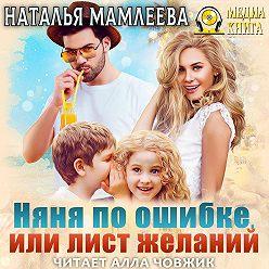Наталья Мамлеева - Няня по ошибке, или Лист желаний