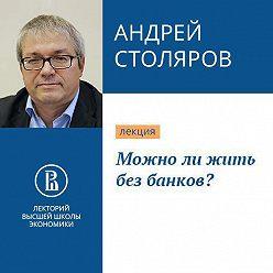 Андрей Столяров - Можно ли жить без банков?
