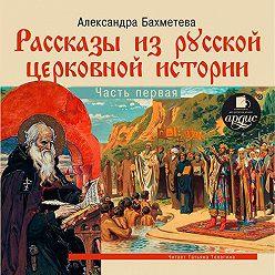 Александра Бахметева - Рассказы из русской церковной истории. (часть первая)