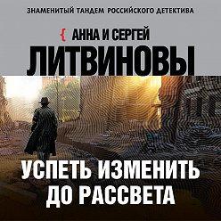 Анна и Сергей Литвиновы - Успеть изменить до рассвета