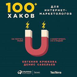 Евгения Крюкова - 100+ хаков для интернет-маркетологов: Как получить трафик и конвертировать его в продажи