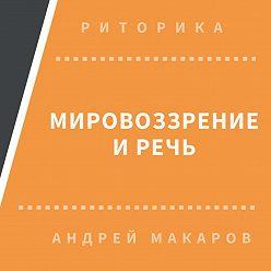 Андрей Макаров - Мировоззрение и речь