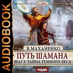 Василий Маханенко - Путь Шамана. Шаг 3. Тайна Темного леса