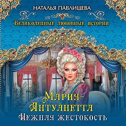 Наталья Павлищева - Мария-Антуанетта. Нежная жестокость