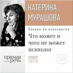 Екатерина Мурашова - Лекция «Что может и чего не может психолог»