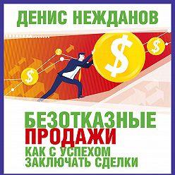 Денис Нежданов - Безотказные продажи: как с успехом заключать сделки