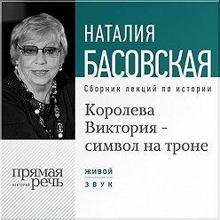 Наталия Басовская - Королева Виктория – символ на троне