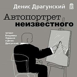Денис Драгунский - Автопортрет неизвестного