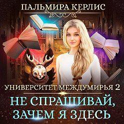 Пальмира Керлис - Университет Междумирья 2. Не спрашивай, зачем я здесь