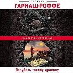 Татьяна Гармаш-Роффе - Отрубить голову дракону