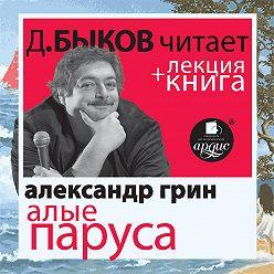 Александр Грин - Алые паруса + лекция Дмитрия Быкова