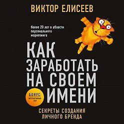 Виктор Елисеев - Как заработать на своем имени. Секреты создания личного бренда