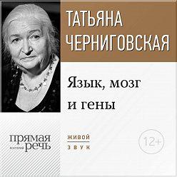 Татьяна Черниговская - Лекция «Язык, мозг и гены»
