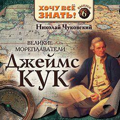 Николай Чуковский - Великие мореплаватели. Джеймс Кук