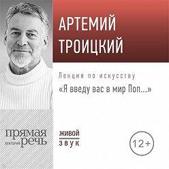 Артемий Троицкий - Лекция «Я введу вас в мир Поп…»