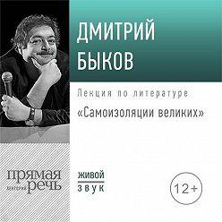 Дмитрий Быков - Лекция «Самоизоляция великих»