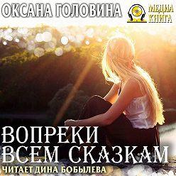 Оксана Головина - Вопреки всем сказкам