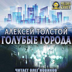 Алексей Толстой - Голубые города