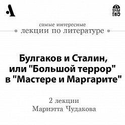 Мариэтта Чудакова - Булгаков и Сталин, или «Большой террор» в «Мастере и Маргарите» (Лекции Arzamas)