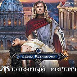 Дарья Кузнецова - Железный регент