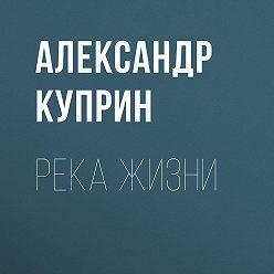 Александр Куприн - Река жизни