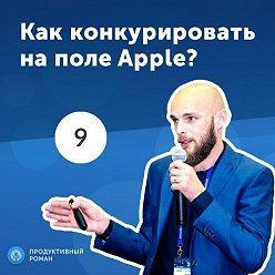 Роман Рыбальченко - 9. Иван Кузив: Как конкурировать на поле Apple?
