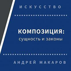Андрей Макаров - Композиция: сущность и законы