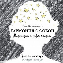 Тата Кальницкая - Гармония с собой. Медитации и аффирмации