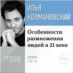 Илья Колмановский - Лекция 18+ «Особенности размножения людей в 21 веке»