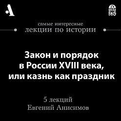 Евгений Анисимов - Закон и порядок в России XVIII века, или казнь как праздник (Лекции Arzamas)
